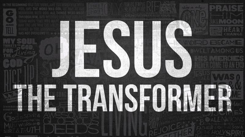 Jesus the Transformer